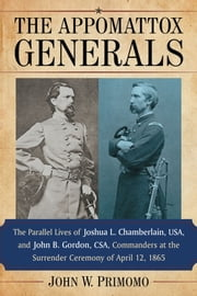 The Appomattox Generals - The Parallel Lives of Joshua L. Chamberlain, USA, and John B. Gordon, CSA, Commanders at the Surrender Ceremony of April 12, 1865 ebook by John W. Primomo