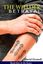The Wielder: Betrayal ebook by David Gosnell