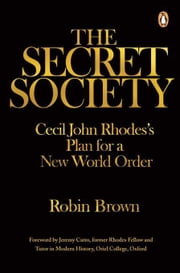 The Secret Society: Cecil John Rhodes's Plans for a New World Order ebook by Brown, Robin