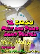 12 Easy Melt and Pour Soap Recipes ebook by Lisa Maliga