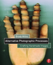 Alternative Photographic Processes - Crafting Handmade Images ebook by Brady Wilks