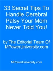 33 Secret Tips To Handle Cerebral Palsy Your Mom Never Told You! ebook by Editorial Team Of MPowerUniversity.com