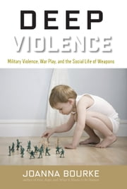 Deep Violence - Military Violence, War Play, and the Social Life of Weapons ebook by Joanna Bourke
