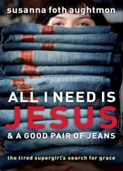All I Need Is Jesus and a Good Pair of Jeans - The Tired Supergirl's Search for Grace ebook by Susanna Foth Aughtmon