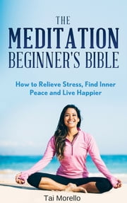 The Meditation Beginner's Bible ebook by Tai Morello