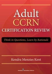 Adult CCRN Certification Review - Think in Questions, Learn by Rationale ebook by Kendra Menzies Kent, RN, MS, CCRN, CNRN, RN-BC