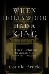 When Hollywood Had a King - The Reign of Lew Wasserman, Who Leveraged Talent into Power and Influence ebook by Connie Bruck