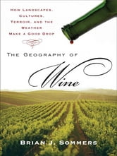 The Geography of Wine - How Landscapes, Cultures, Terroir, and the Weather Make a Good Drop ebook by Brian J. Sommers