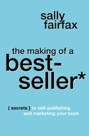 The Making of a Best-Seller: Secrets to Self-Publishing and Marketing Your Book