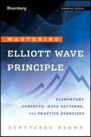 Mastering Elliott Wave Principle - Elementary Concepts, Wave Patterns, and Practice Exercises ebook by Constance Brown