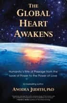 The Global Heart Awakens - Humanity's Rite of Passage from the Love of Power to the Power of Love ebook by Anodea Judith