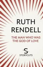 The Man Who Was The God of Love (Storycuts) ebook by Ruth Rendell