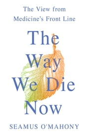 The Way We Die Now - The View from Medicine's Front Line ebook by Seamus O'Mahony