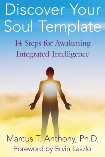 Discover Your Soul Template - 14 Steps for Awakening Integrated Intelligence ebook by Marcus T. Anthony, Ph.D.