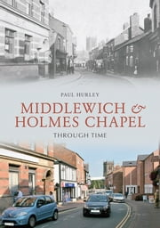 Middlewich and Holmes Chapel Through Time ebook by Paul Hurley