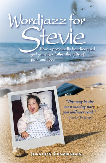 Wordjazz for Stevie - How a Profoundly Handicapped Girl Gave Her Father the Gifts of Pain and Love ebook by Jonathan Chamberlain