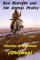 Red Hunters and the Animal People ebook by Charles A. Eastman