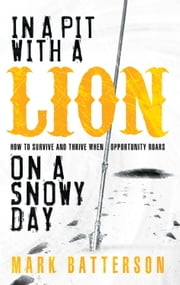 In a Pit with a Lion on a Snowy Day - How to Survive and Thrive When Opportunity Roars ebook by Mark Batterson