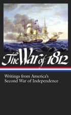 The War of 1812: Writings from America's Second War of Independence ebook by Various,Donald R. Hickey
