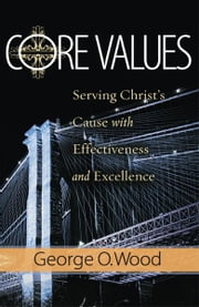 Core Values: Serving Christ's Cause with Effectiveness and Excellence ebook by George O. Wood