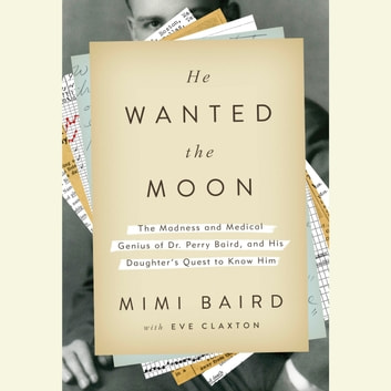 He Wanted the Moon - The Madness and Medical Genius of Dr. Perry Baird, and His Daughter's Quest to Know Him audiobook by Mimi Baird,Eve Claxton