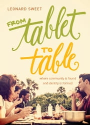 From Tablet to Table - Where Community Is Found and Identity Is Formed ebook by Leonard Sweet