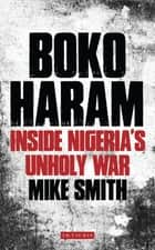 Boko Haram - Inside Nigeria's Unholy War ebook by Mike Smith