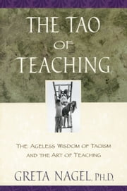 The Tao of Teaching - The Ageless Wisdom of Taoism and the Art of Teaching ebook by Greta K. Nagel