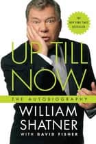 Up Till Now - The Autobiography ebook by William Shatner, David Fisher