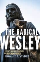 The Radical Wesley: The Patterns and Practices of a Movement Maker ebook by Howard A Snyder