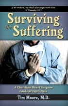 Surviving the Suffering - A Christian Heart Surgeon Looks At Life's Pain ebook by Tim Moore