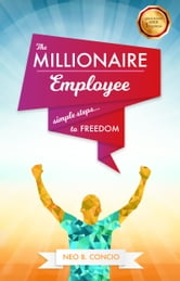 The Millionaire Employee: Simple Steps to Freedom ebook by Neo B. Concio