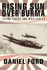 Rising Sun Over Burma: Flying Tigers and Wild Eagles, 1941-1942 - How Japan Remembers the Battle ebook by Daniel Ford