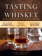 Tasting Whiskey - An Insider's Guide to the Unique Pleasures of the World's Finest Spirits ebook by Lew Bryson, David Wondrich