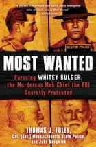 Most Wanted - Pursuing Whitey Bulger, the Murderous Mob Chief the FBI Secretly Protected ebook by Col. Thomas J. Foley, John Sedgwick