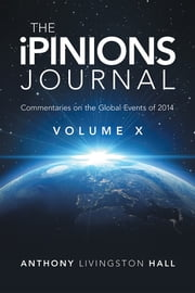 The iPINIONS Journal - Commentaries on the Global Events of 2014—Volume X ebook by Anthony Livingston Hall