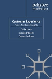 Customer Experience - Future Trends and Insights ebook by C. Shaw,Q. Dibeehi,S. Walden