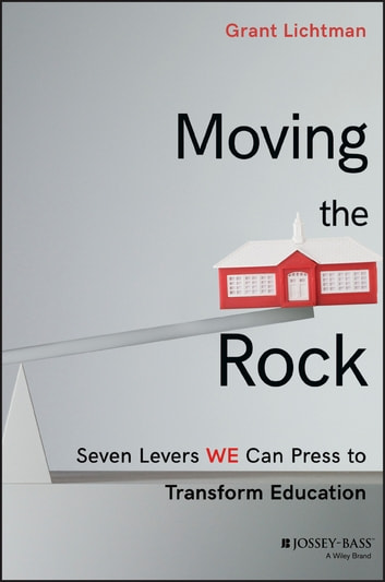 Moving the Rock - Seven Levers WE Can Press to Transform Education ebook by Grant Lichtman