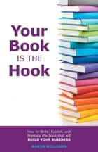 Your Book is the Hook - How to Write, Publish, and Promote the Book that will Build your Business ebook by Karen Williams