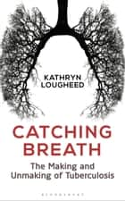 Catching Breath - The Making and Unmaking of Tuberculosis ebook by Miss Kathryn Lougheed