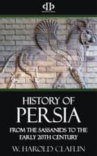 History of Persia - From the Sassanids to the Early 20th Century ebook by W. Harold Claflin