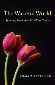 The Wakeful World - Animism, Mind and the Self in Nature ebook by Emma Restall Orr