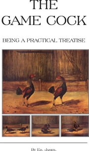 The Game Cock - Being a Practical Treatise on Breeding, Rearing, Training, Feeding, Trimming, Mains, Heeling, Spurs, Etc. (History of Cockfighting Ser ebook by Ed James