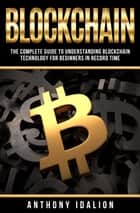 Blockchain: The complete guide to understanding Blockchain Technology for beginners in record time eBook by Anthony Idalion