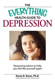 The Everything Health Guide to Depression - Reassuring advice to help you feel like yourself again ebook by Karen Brees