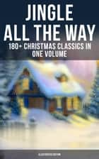 JINGLE ALL THE WAY: 180+ Christmas Classics in One Volume (Illustrated Edition) - Novels, Tales, Poems & Carols: The Gift of the Magi, A Christmas Carol, The Heavenly Christmas Tree, Little Women, Life and Adventures of Santa Claus, The Mistletoe Bough… ebook by Mark Twain, Hans Christian Andersen, Juliana Horatia Ewing,...