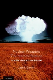 Nuclear Weapons Counterproliferation: A New Grand Bargain ebook by Jack Garvey