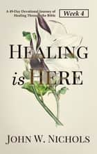 Healing is Here—Week 4 - A 49-Day Devotional Journey of Healing Through the Bible ebook by John W. Nichols