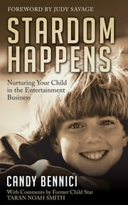 Stardom Happens - Nurturing Your Child in the Entertainment Business ebook by Candy Bennici,Taran Noah Smith,Judy Savage