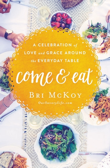 Come and Eat - A Celebration of Love and Grace Around the Everyday Table eBook by Bri McKoy
